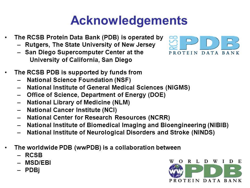 Acknowledgements The RCSB Protein Data Bank (PDB) is operated by –Rutgers, The State University of New Jersey –San Diego Supercomputer Center at the University of California, San Diego The RCSB PDB is supported by funds from – National Science Foundation (NSF) – National Institute of General Medical Sciences (NIGMS) – Office of Science, Department of Energy (DOE) – National Library of Medicine (NLM) – National Cancer Institute (NCI) – National Center for Research Resources (NCRR) – National Institute of Biomedical Imaging and Bioengineering (NIBIB) – National Institute of Neurological Disorders and Stroke (NINDS) The worldwide PDB (wwPDB) is a collaboration between –RCSB –MSD/EBI –PDBj