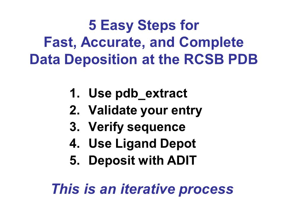 5 Easy Steps for Fast, Accurate, and Complete Data Deposition at the RCSB PDB 1.Use pdb_extract 2.Validate your entry 3.Verify sequence 4.Use Ligand Depot 5.Deposit with ADIT This is an iterative process