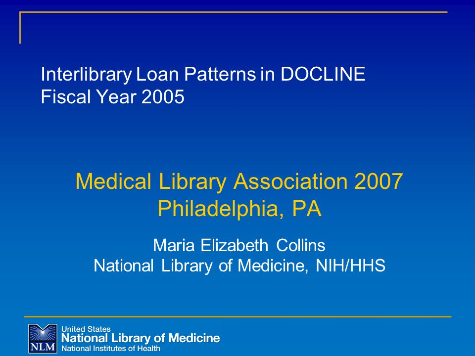 Interlibrary Loan Patterns in DOCLINE Fiscal Year 2005 Medical Library Association 2007 Philadelphia, PA Maria Elizabeth Collins National Library of Medicine, NIH/HHS