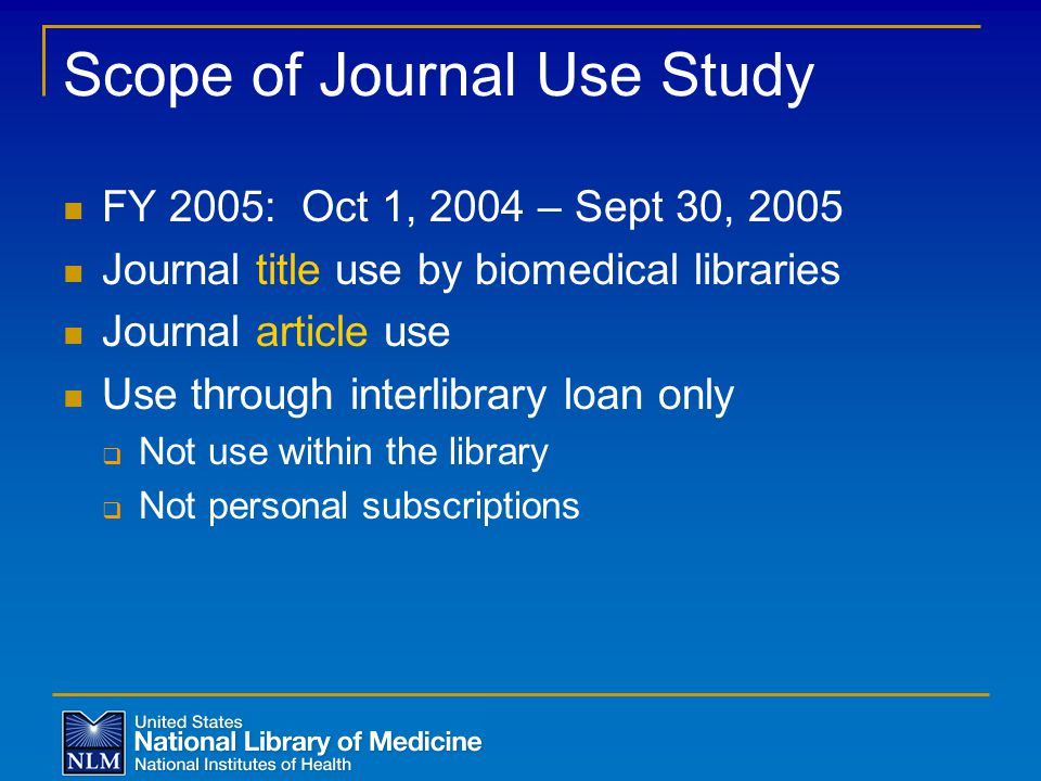 Scope of Journal Use Study FY 2005: Oct 1, 2004 – Sept 30, 2005 Journal title use by biomedical libraries Journal article use Use through interlibrary loan only  Not use within the library  Not personal subscriptions
