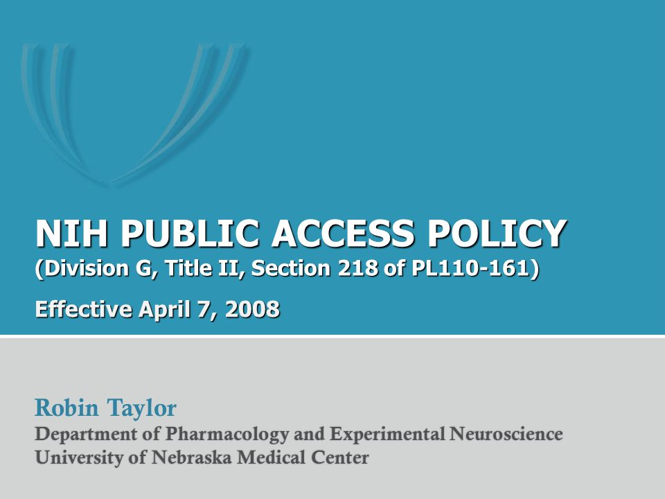 NIH PUBLIC ACCESS POLICY (Division G, Title II, Section 218 of PL110-161) Effective April 7, 2008 Robin Taylor Department of Pharmacology and Experimental NeuroscienceDepartment of Pharmacology and Experimental Neuroscience University of Nebraska Medical CenterUniversity of Nebraska Medical Center