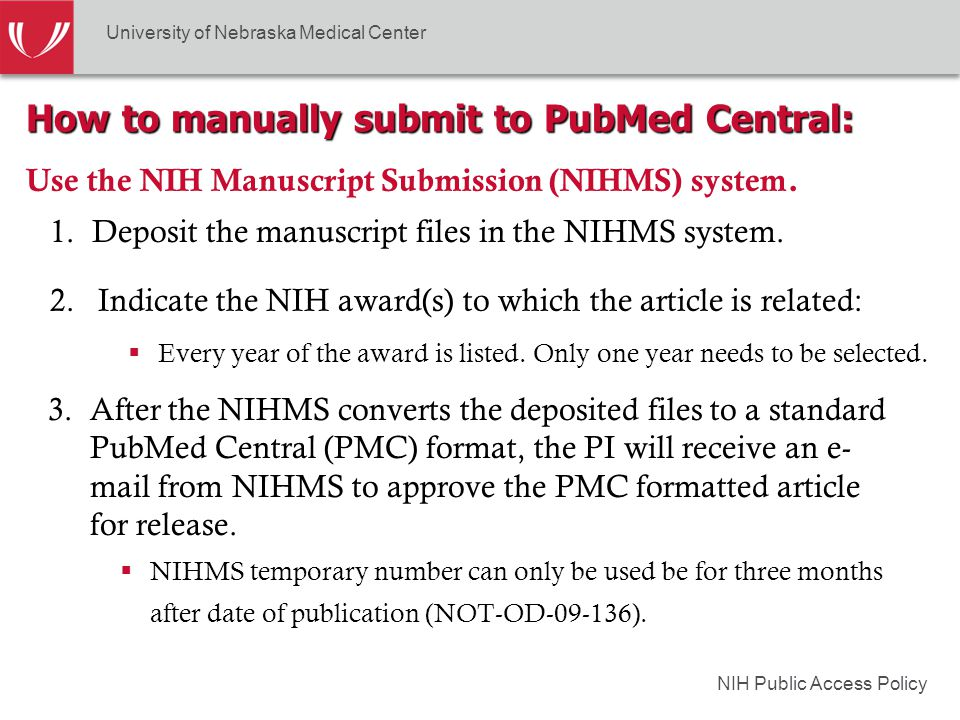 NIH Public Access Policy How to manually submit to PubMed Central: Use the NIH Manuscript Submission (NIHMS) system.