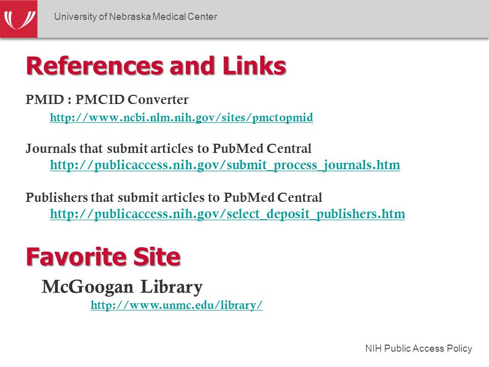 NIH Public Access Policy References and Links PMID : PMCID Converter http://www.ncbi.nlm.nih.gov/sites/pmctopmid Journals that submit articles to PubMed Central http://publicaccess.nih.gov/submit_process_journals.htm Publishers that submit articles to PubMed Central http://publicaccess.nih.gov/select_deposit_publishers.htm University of Nebraska Medical Center McGoogan Library http://www.unmc.edu/library/ Favorite Site