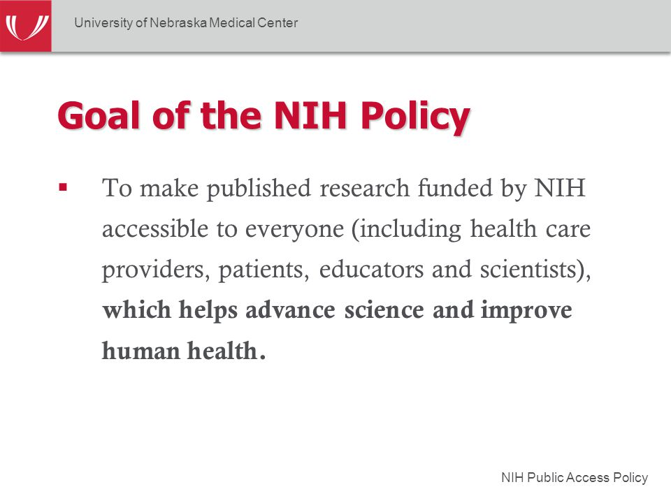 NIH Public Access Policy  To make published research funded by NIH accessible to everyone (including health care providers, patients, educators and scientists), which helps advance science and improve human health.