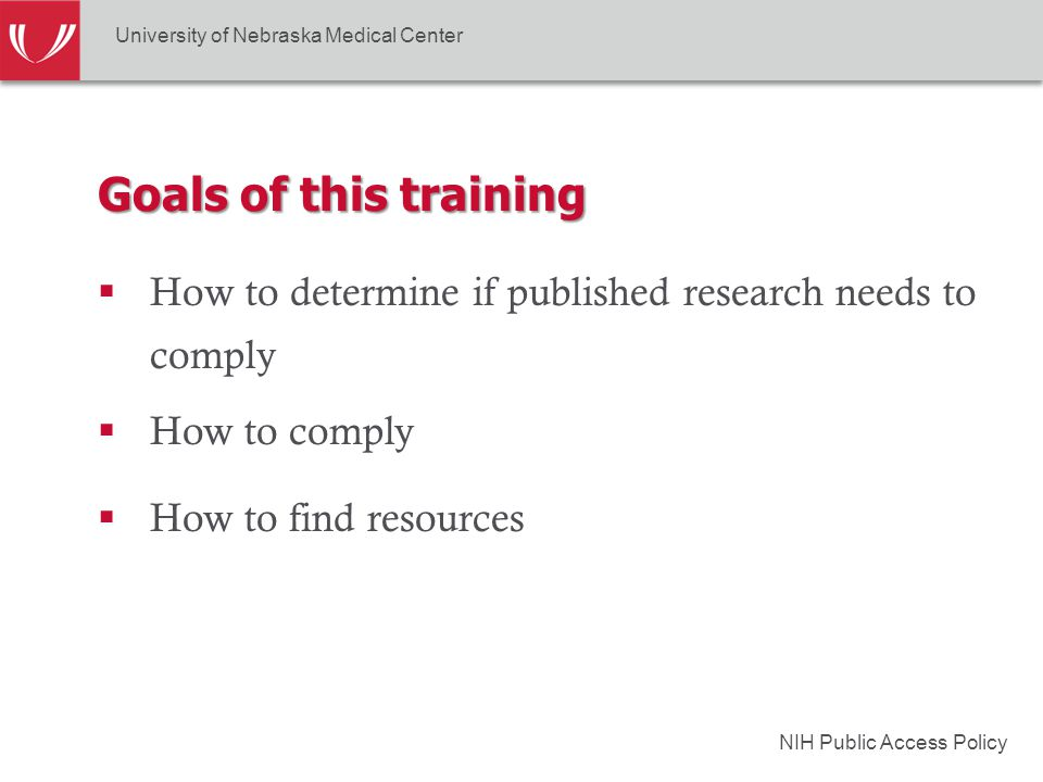 NIH Public Access Policy Goals of this training  How to determine if published research needs to comply University of Nebraska Medical Center  How to comply  How to find resources