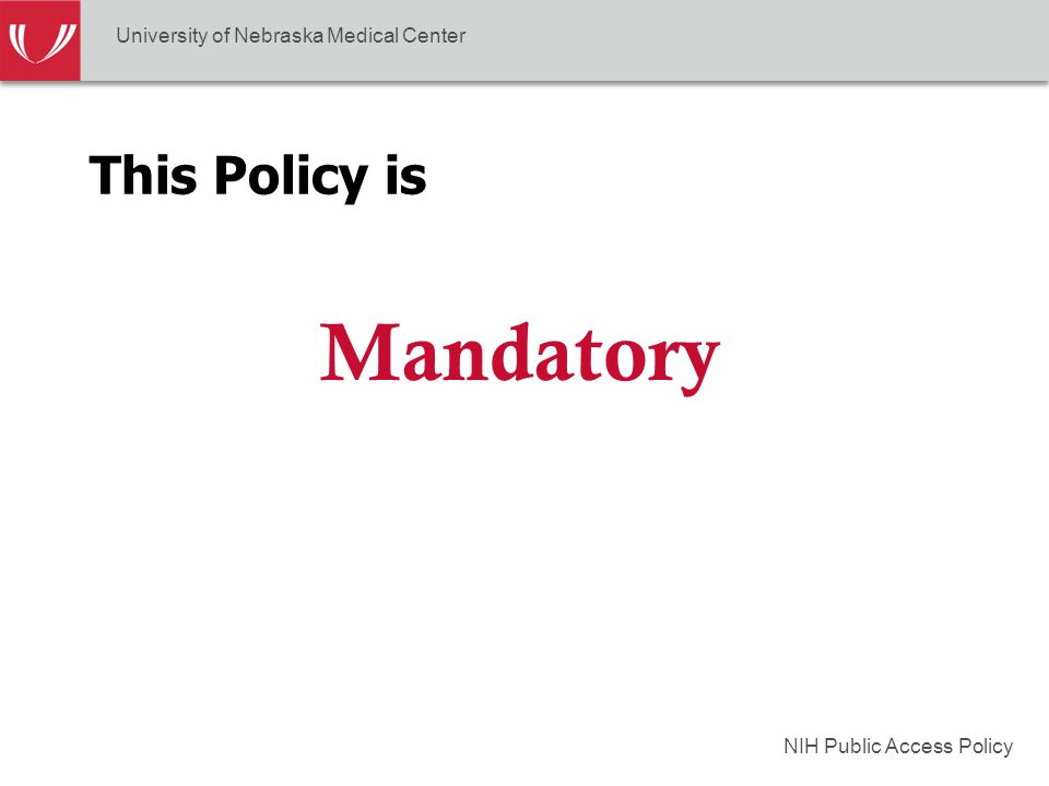 NIH Public Access Policy This Policy is Mandatory University of Nebraska Medical Center