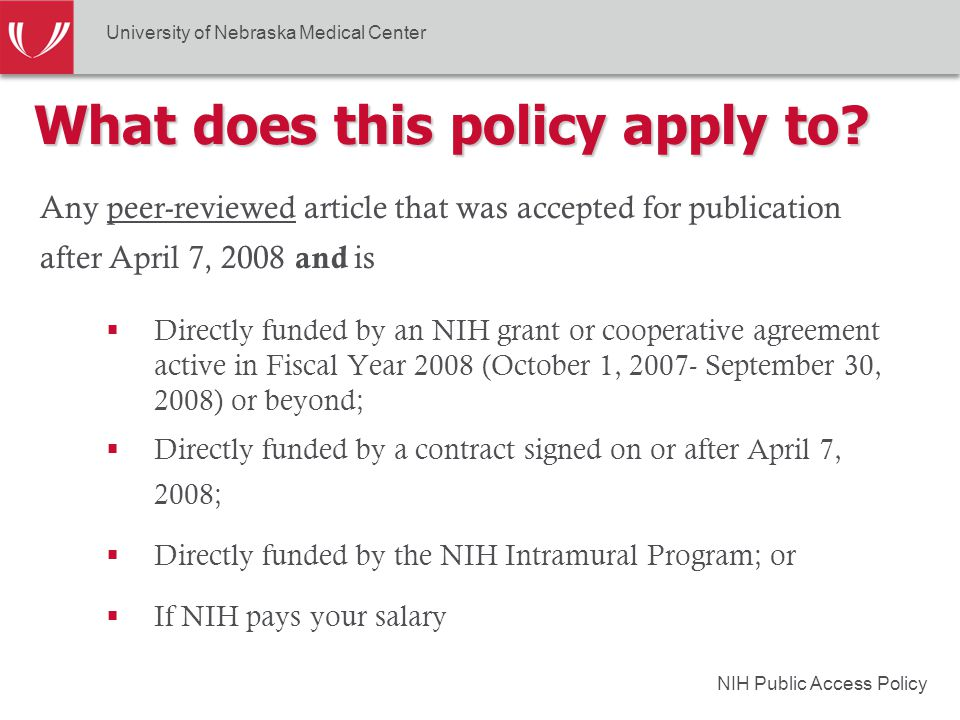 NIH Public Access Policy Any peer-reviewed article that was accepted for publication after April 7, 2008 and is  Directly funded by an NIH grant or cooperative agreement active in Fiscal Year 2008 (October 1, 2007- September 30, 2008) or beyond;  Directly funded by a contract signed on or after April 7, 2008;  Directly funded by the NIH Intramural Program; or  If NIH pays your salary What does this policy apply to.