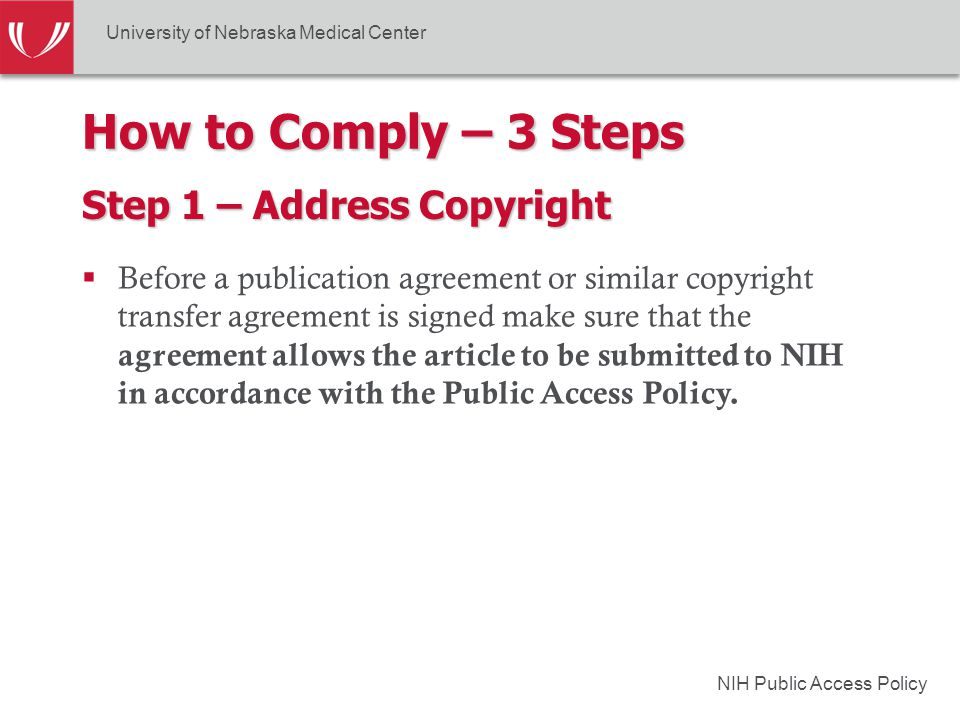 NIH Public Access Policy How to Comply – 3 Steps Step 1 – Address Copyright  Before a publication agreement or similar copyright transfer agreement is signed make sure that the agreement allows the article to be submitted to NIH in accordance with the Public Access Policy.
