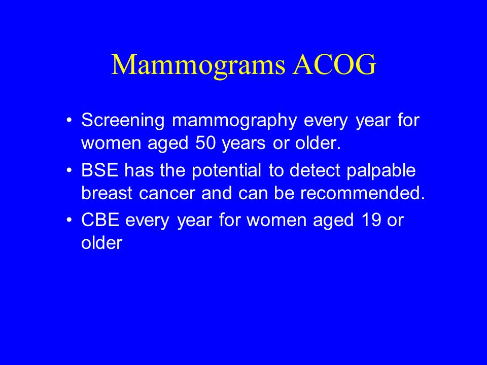 Mammograms ACOG Screening mammography every year for women aged 50 years or older.