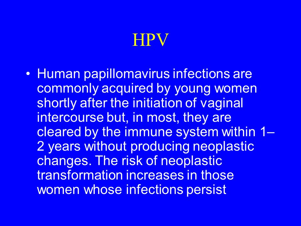 HPV Human papillomavirus infections are commonly acquired by young women shortly after the initiation of vaginal intercourse but, in most, they are cleared by the immune system within 1– 2 years without producing neoplastic changes.