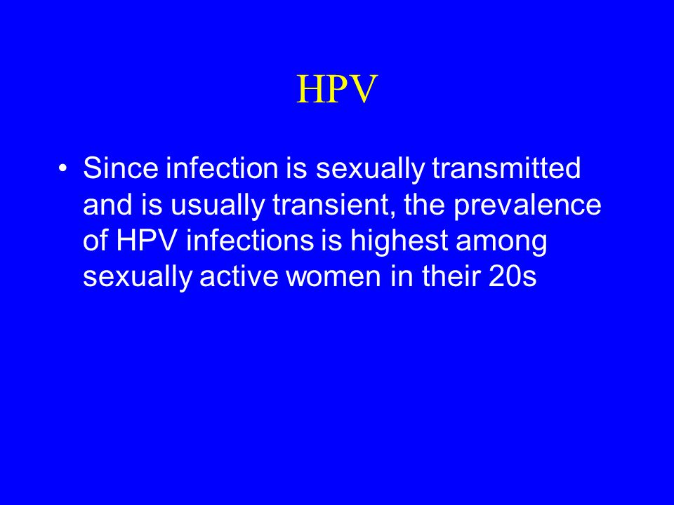 HPV Since infection is sexually transmitted and is usually transient, the prevalence of HPV infections is highest among sexually active women in their 20s