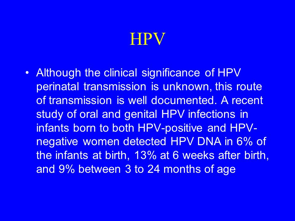 HPV Although the clinical significance of HPV perinatal transmission is unknown, this route of transmission is well documented.