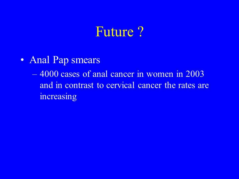 Future ? Anal Pap smears –4000 cases of anal cancer in women in 2003 and in contrast to cervical cancer the rates are increasing