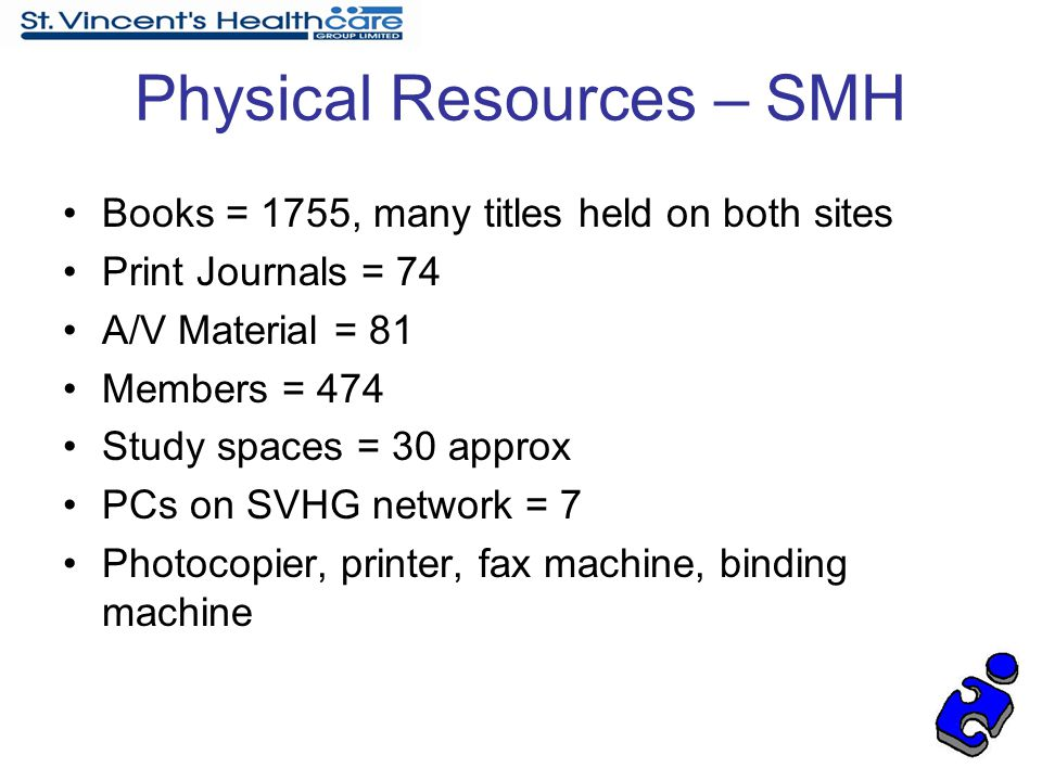 Physical Resources – SMH Books = 1755, many titles held on both sites Print Journals = 74 A/V Material = 81 Members = 474 Study spaces = 30 approx PCs