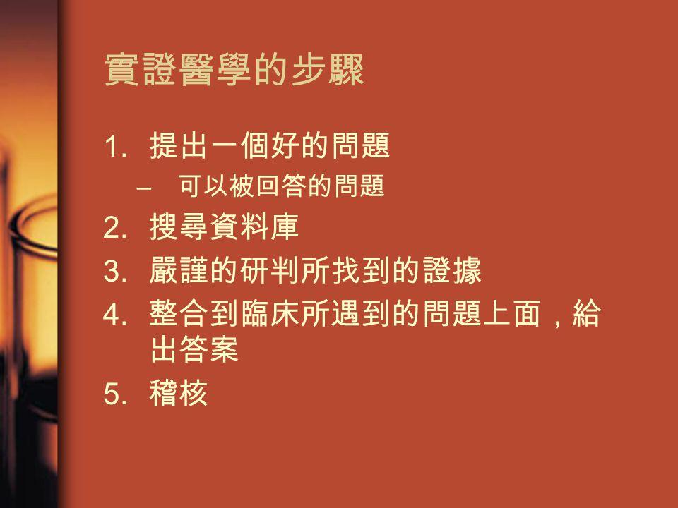 實證醫學的步驟 1. 提出一個好的問題 – 可以被回答的問題 2. 搜尋資料庫 3. 嚴謹的研判所找到的證據 4. 整合到臨床所遇到的問題上面,給 出答案 5. 稽核