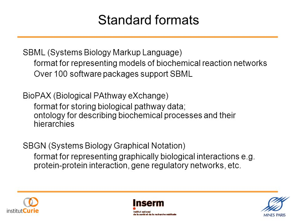 Standard formats SBML (Systems Biology Markup Language) format for representing models of biochemical reaction networks Over 100 software packages support SBML BioPAX (Biological PAthway eXchange) format for storing biological pathway data; ontology for describing biochemical processes and their hierarchies SBGN (Systems Biology Graphical Notation) format for representing graphically biological interactions e.g.