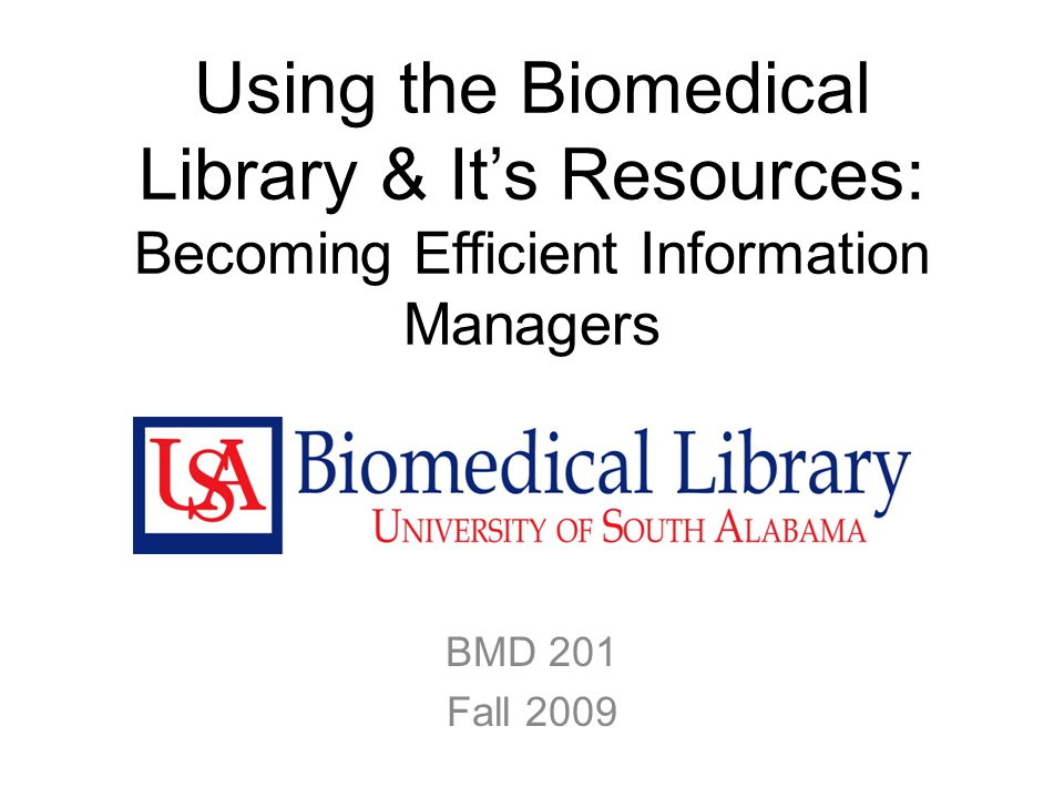 Using the Biomedical Library & It's Resources: Becoming Efficient Information Managers BMD 201 Fall 2009
