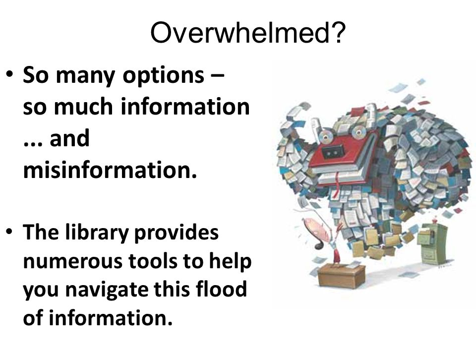 Overwhelmed? So many options – so much information... and misinformation. The library provides numerous tools to help you navigate this flood of infor