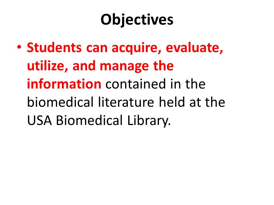Objectives Students can acquire, evaluate, utilize, and manage the information contained in the biomedical literature held at the USA Biomedical Library.