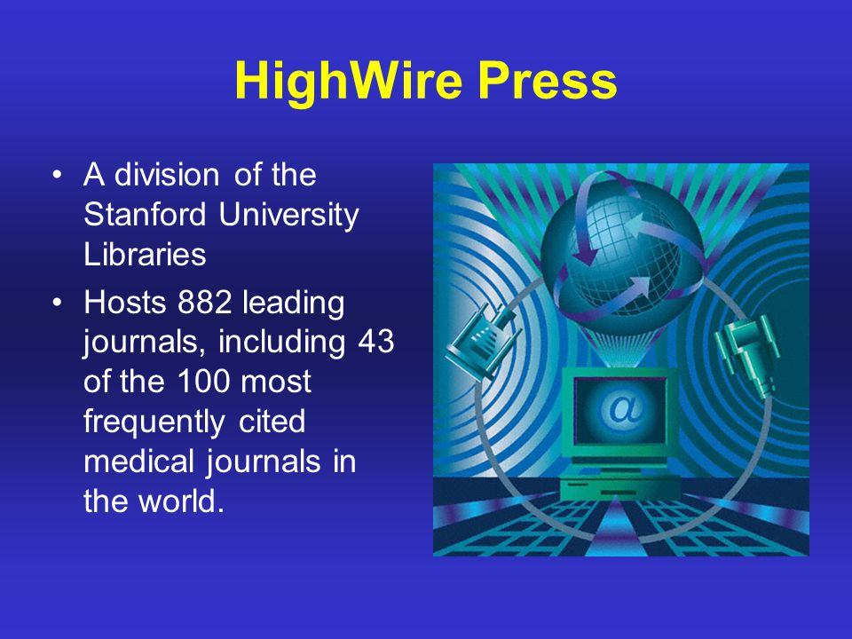 HighWire Press A division of the Stanford University Libraries Hosts 882 leading journals, including 43 of the 100 most frequently cited medical journals in the world.