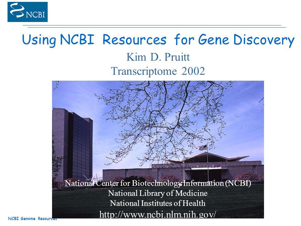 NCBI Genome Resources Using NCBI Resources for Gene Discovery Kim D.