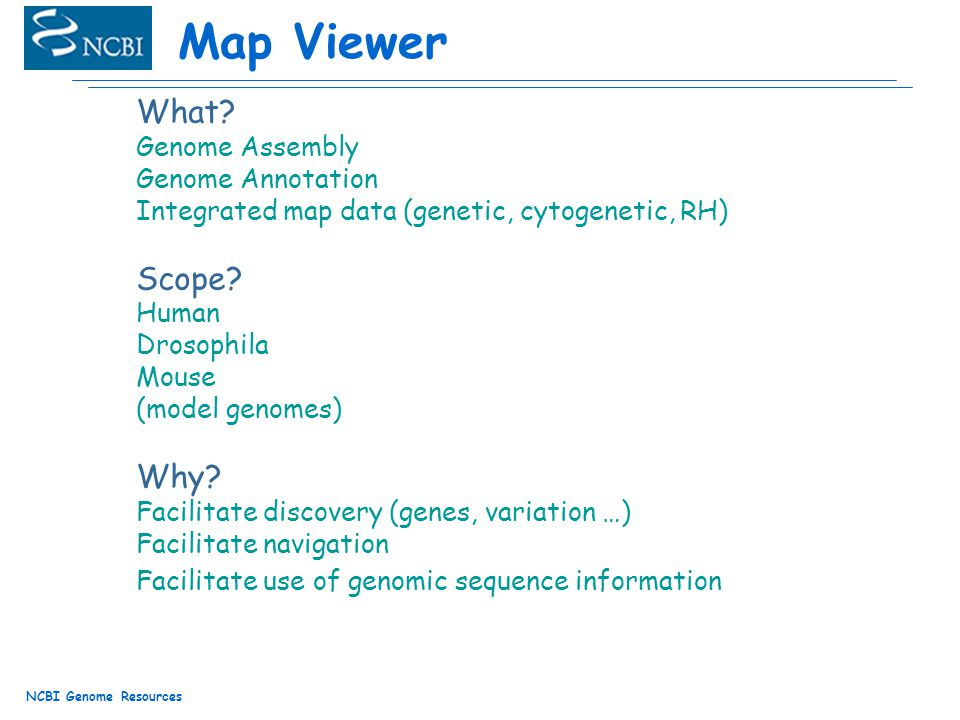 NCBI Genome Resources Map Viewer What? Genome Assembly Genome Annotation Integrated map data (genetic, cytogenetic, RH) Scope? Human Drosophila Mouse