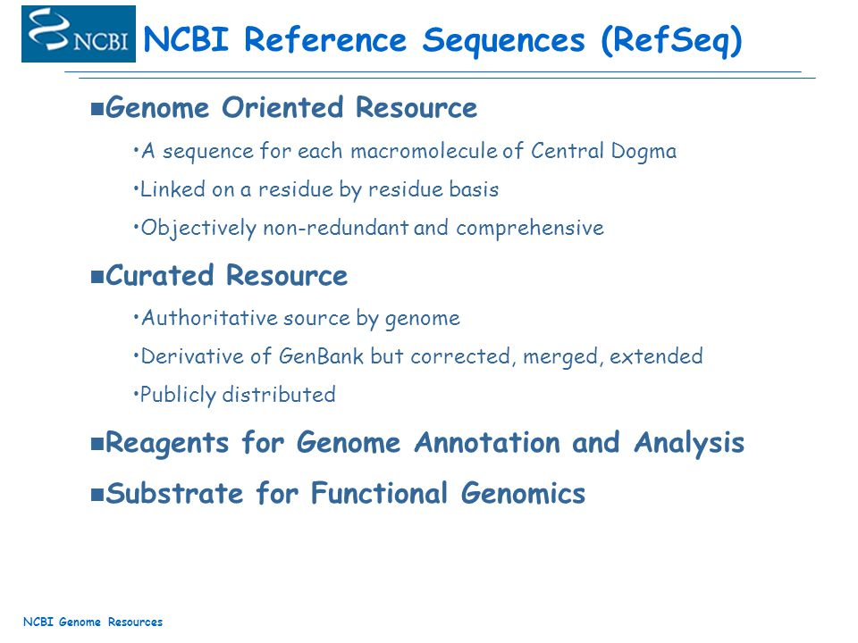 NCBI Genome Resources n Genome Oriented Resource A sequence for each macromolecule of Central Dogma Linked on a residue by residue basis Objectively non-redundant and comprehensive n Curated Resource Authoritative source by genome Derivative of GenBank but corrected, merged, extended Publicly distributed n Reagents for Genome Annotation and Analysis n Substrate for Functional Genomics NCBI Reference Sequences (RefSeq)