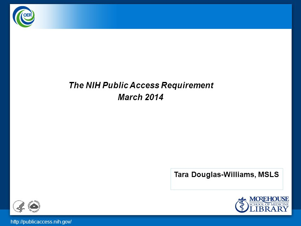 http://publicaccess.nih.gov/ The NIH Public Access Requirement March 2014 Tara Douglas-Williams, MSLS
