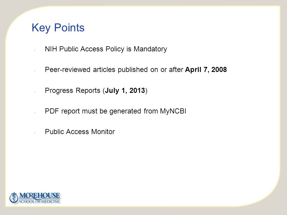 http://publicaccess.nih.gov/ Key Points - NIH Public Access Policy is Mandatory - Peer-reviewed articles published on or after April 7, 2008 - Progress Reports (July 1, 2013) - PDF report must be generated from MyNCBI - Public Access Monitor