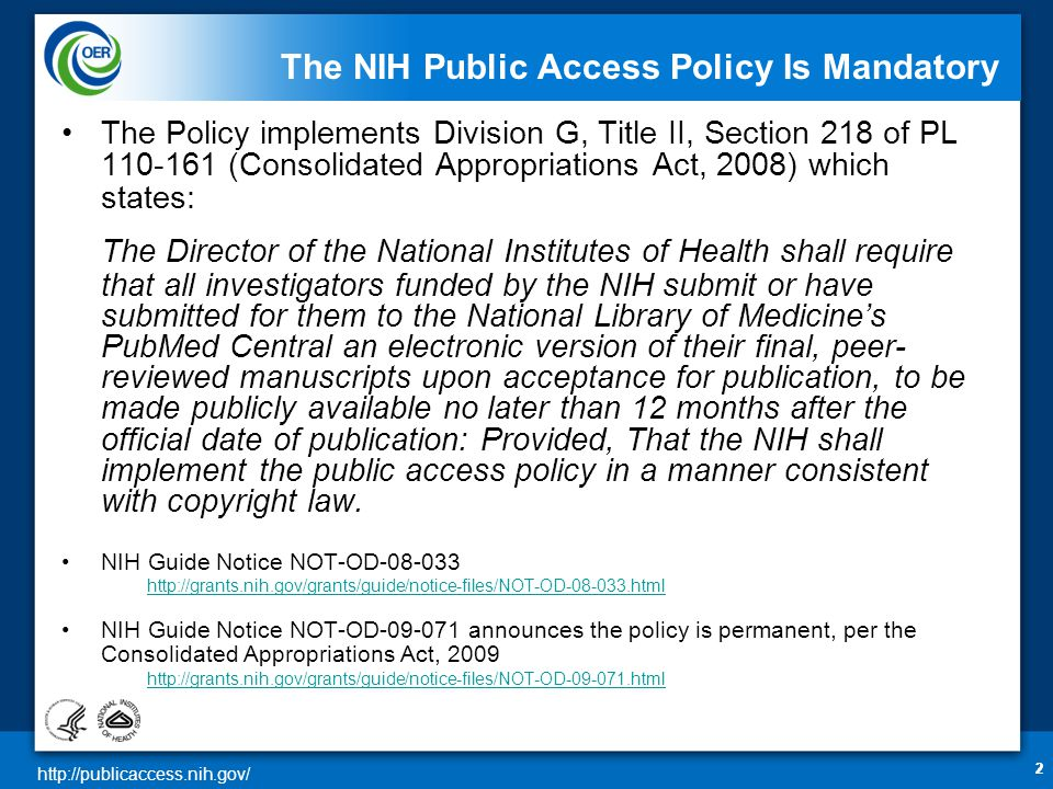 http://publicaccess.nih.gov/ 333 The NIH Public Access Policy Applies to Any Final Manuscript That… Is peer-reviewed; And, is accepted for publication in a journal on or after April 7, 2008; And, arises from: –Any direct funding from an NIH grant or cooperative agreement active in Fiscal Year 2008 or beyond, or; –Any direct funding from an NIH contract signed on or after April 7, 2008, or; –Any direct funding from the NIH Intramural Program, or; –An NIH employee.