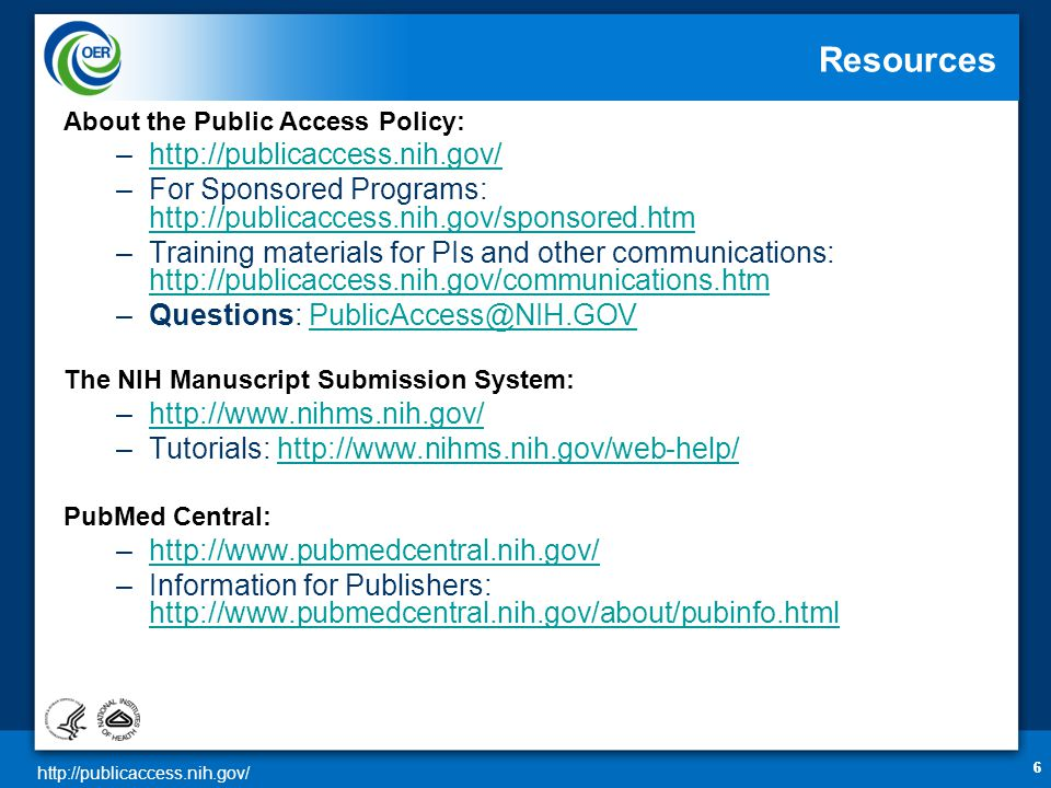 http://publicaccess.nih.gov/ 66 Resources About the Public Access Policy: –http://publicaccess.nih.gov/http://publicaccess.nih.gov/ –For Sponsored Programs: http://publicaccess.nih.gov/sponsored.htm http://publicaccess.nih.gov/sponsored.htm –Training materials for PIs and other communications: http://publicaccess.nih.gov/communications.htm http://publicaccess.nih.gov/communications.htm –Questions: PublicAccess@NIH.GOVPublicAccess@NIH.GOV The NIH Manuscript Submission System: –http://www.nihms.nih.gov/http://www.nihms.nih.gov/ –Tutorials: http://www.nihms.nih.gov/web-help/http://www.nihms.nih.gov/web-help/ PubMed Central: –http://www.pubmedcentral.nih.gov/http://www.pubmedcentral.nih.gov/ –Information for Publishers: http://www.pubmedcentral.nih.gov/about/pubinfo.html http://www.pubmedcentral.nih.gov/about/pubinfo.html