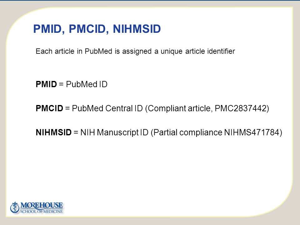http://publicaccess.nih.gov/ PMID, PMCID, NIHMSID Each article in PubMed is assigned a unique article identifier PMID = PubMed ID PMCID = PubMed Central ID (Compliant article, PMC2837442) NIHMSID = NIH Manuscript ID (Partial compliance NIHMS471784)