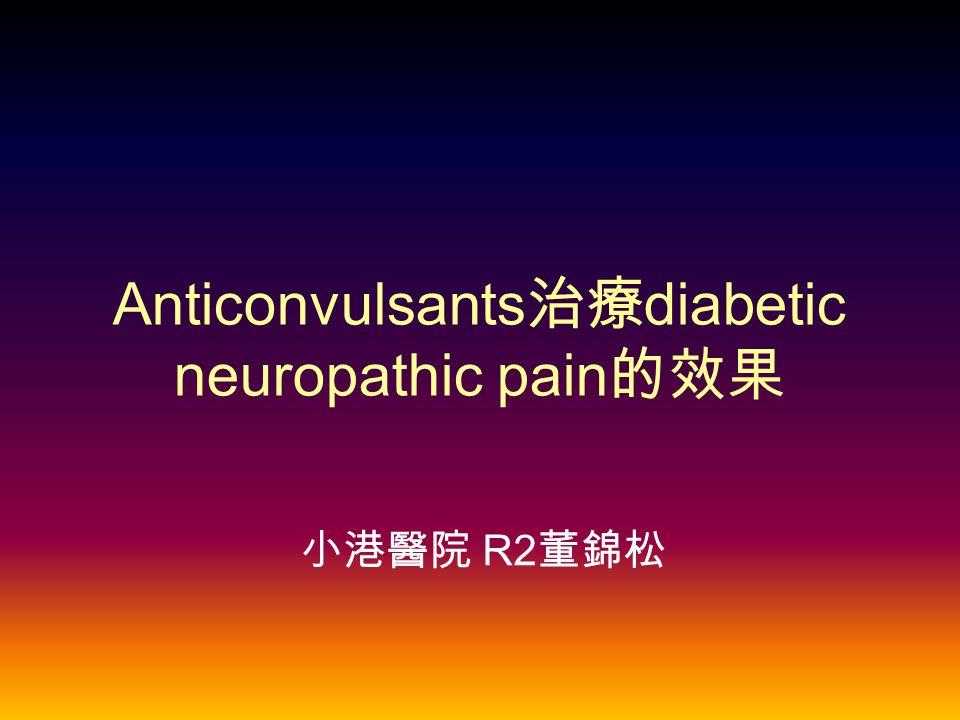 Anticonvulsants 治療 diabetic neuropathic pain 的效果 小港醫院 R2 董錦松