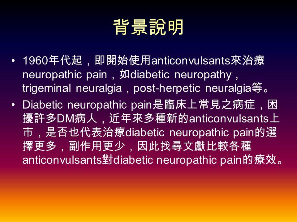 背景說明 1960 年代起,即開始使用 anticonvulsants 來治療 neuropathic pain ,如 diabetic neuropathy , trigeminal neuralgia , post-herpetic neuralgia 等。 Diabetic neuropathic pain 是臨床上常見之病症,困 擾許多 DM 病人,近年來多種新的 anticonvulsants 上 市,是否也代表治療 diabetic neuropathic pain 的選 擇更多,副作用更少,因此找尋文獻比較各種 anticonvulsants 對 diabetic neuropathic pain 的療效。