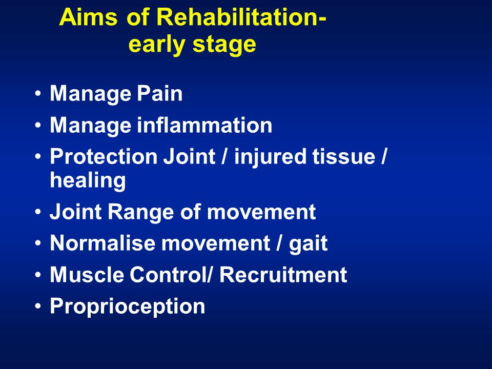 Aims of Rehabilitation- early stage Manage Pain Manage inflammation Protection Joint / injured tissue / healing Joint Range of movement Normalise move