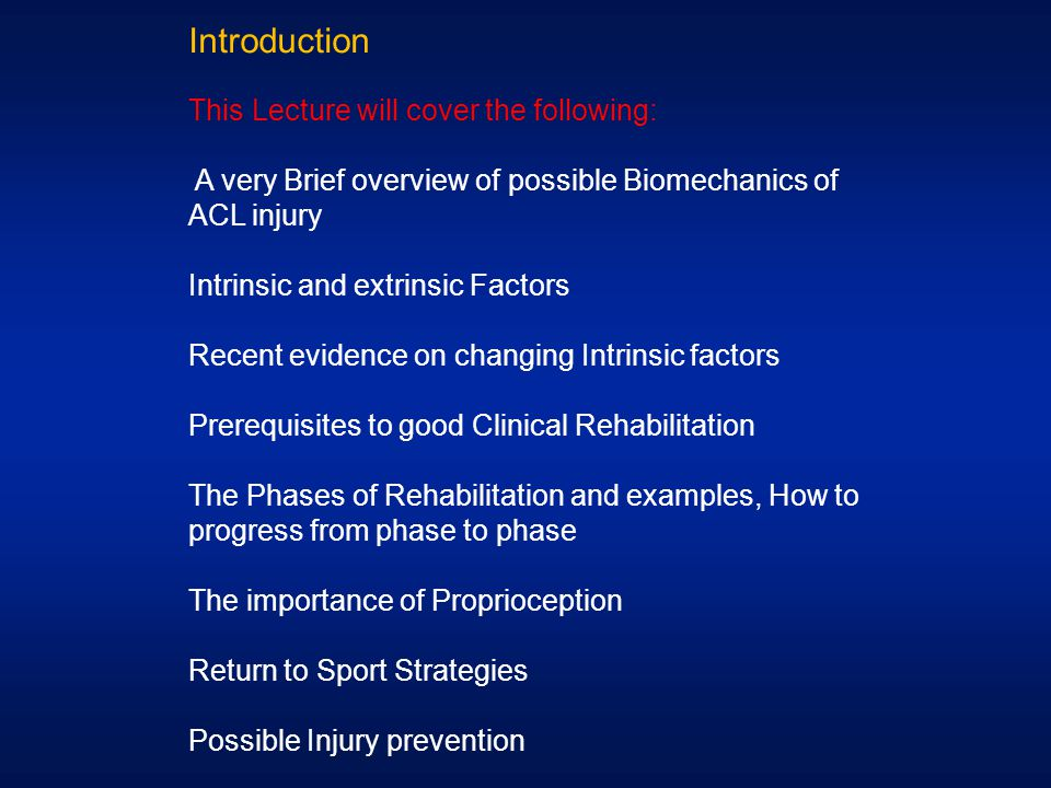 Introduction This Lecture will cover the following: A very Brief overview of possible Biomechanics of ACL injury Intrinsic and extrinsic Factors Recen