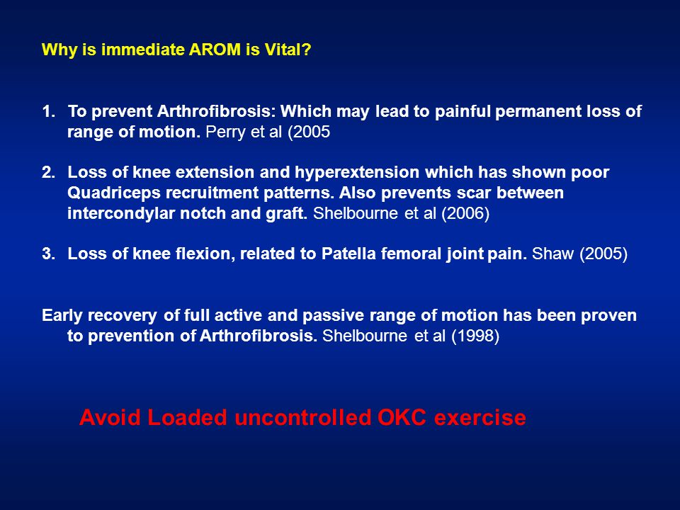 Why is immediate AROM is Vital? 1.To prevent Arthrofibrosis: Which may lead to painful permanent loss of range of motion. Perry et al (2005 2.Loss of