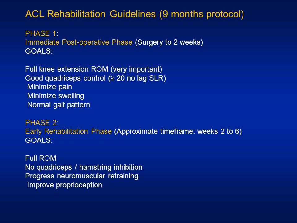 ACL Rehabilitation Guidelines (9 months protocol) PHASE 1: Immediate Post-operative Phase (Surgery to 2 weeks) GOALS: Full knee extension ROM (very im
