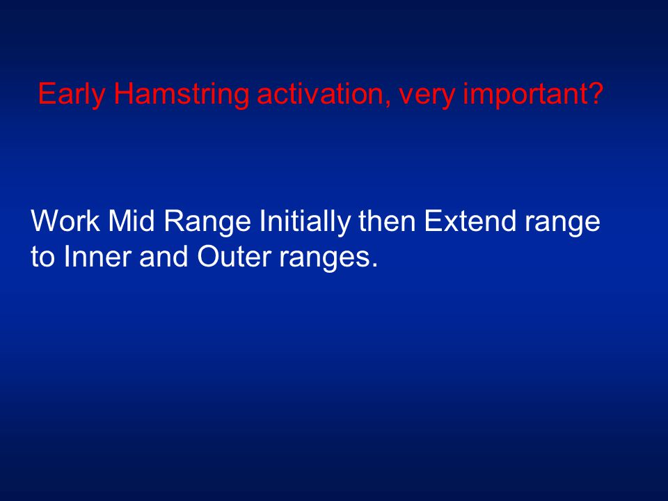 Early Hamstring activation, very important? Work Mid Range Initially then Extend range to Inner and Outer ranges.
