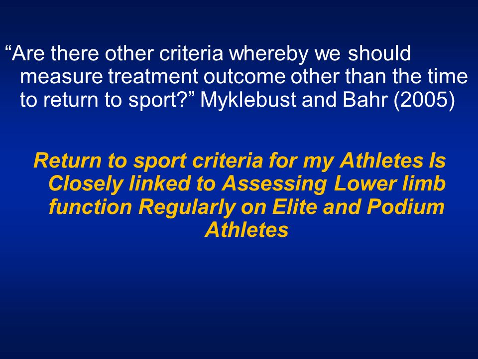 """""""Are there other criteria whereby we should measure treatment outcome other than the time to return to sport?"""" Myklebust and Bahr (2005) Return to spo"""