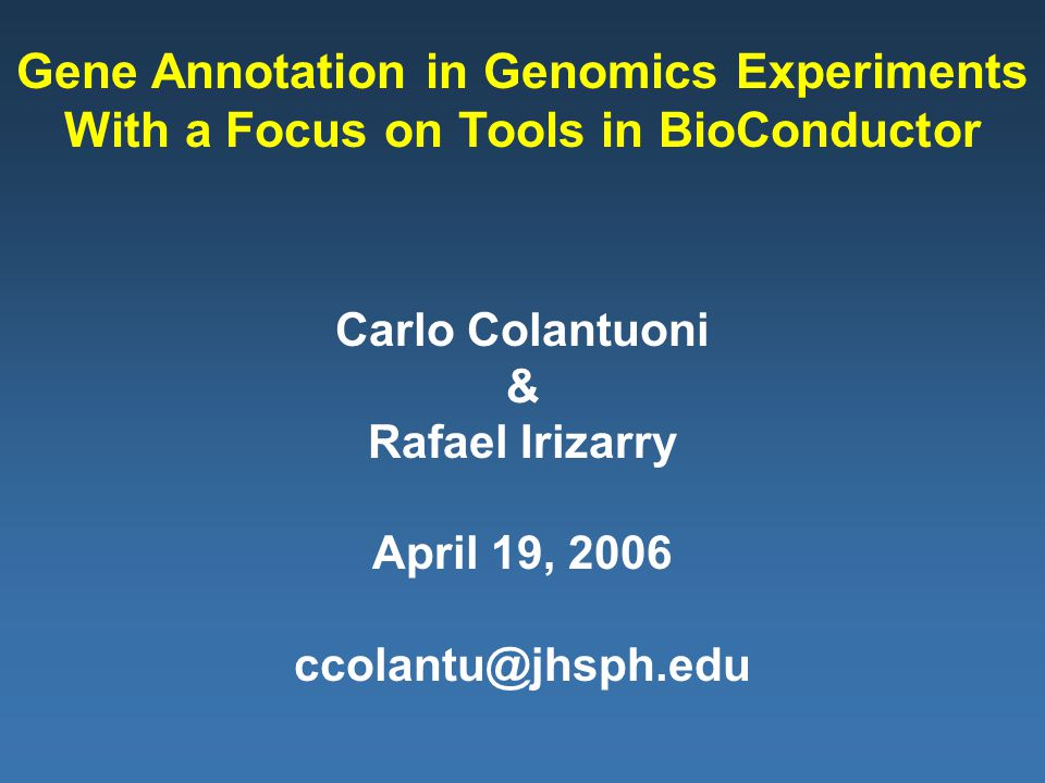 Carlo Colantuoni & Rafael Irizarry April 19, 2006 ccolantu@jhsph.edu Gene Annotation in Genomics Experiments With a Focus on Tools in BioConductor