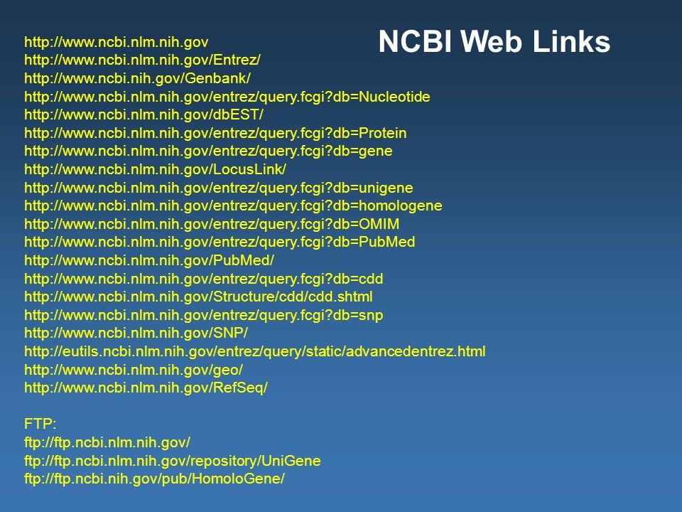 http://www.ncbi.nlm.nih.gov http://www.ncbi.nlm.nih.gov/Entrez/ http://www.ncbi.nih.gov/Genbank/ http://www.ncbi.nlm.nih.gov/entrez/query.fcgi db=Nucleotide http://www.ncbi.nlm.nih.gov/dbEST/ http://www.ncbi.nlm.nih.gov/entrez/query.fcgi db=Protein http://www.ncbi.nlm.nih.gov/entrez/query.fcgi db=gene http://www.ncbi.nlm.nih.gov/LocusLink/ http://www.ncbi.nlm.nih.gov/entrez/query.fcgi db=unigene http://www.ncbi.nlm.nih.gov/entrez/query.fcgi db=homologene http://www.ncbi.nlm.nih.gov/entrez/query.fcgi db=OMIM http://www.ncbi.nlm.nih.gov/entrez/query.fcgi db=PubMed http://www.ncbi.nlm.nih.gov/PubMed/ http://www.ncbi.nlm.nih.gov/entrez/query.fcgi db=cdd http://www.ncbi.nlm.nih.gov/Structure/cdd/cdd.shtml http://www.ncbi.nlm.nih.gov/entrez/query.fcgi db=snp http://www.ncbi.nlm.nih.gov/SNP/ http://eutils.ncbi.nlm.nih.gov/entrez/query/static/advancedentrez.html http://www.ncbi.nlm.nih.gov/geo/ http://www.ncbi.nlm.nih.gov/RefSeq/ FTP: ftp://ftp.ncbi.nlm.nih.gov/ ftp://ftp.ncbi.nlm.nih.gov/repository/UniGene ftp://ftp.ncbi.nih.gov/pub/HomoloGene/ NCBI Web Links