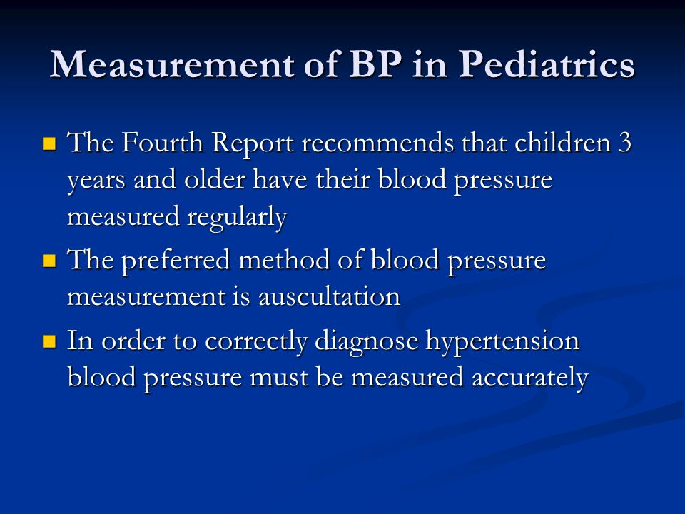 Measurement of BP in Pediatrics The Fourth Report recommends that children 3 years and older have their blood pressure measured regularly The Fourth Report recommends that children 3 years and older have their blood pressure measured regularly The preferred method of blood pressure measurement is auscultation The preferred method of blood pressure measurement is auscultation In order to correctly diagnose hypertension blood pressure must be measured accurately In order to correctly diagnose hypertension blood pressure must be measured accurately