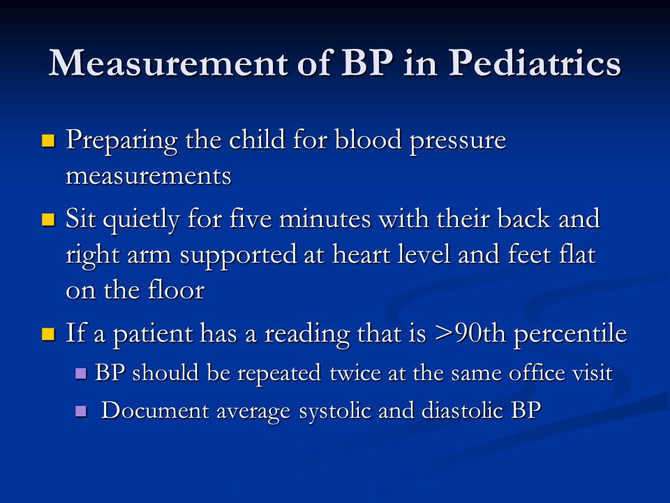 Measurement of BP in Pediatrics Preparing the child for blood pressure measurements Preparing the child for blood pressure measurements Sit quietly for five minutes with their back and right arm supported at heart level and feet flat on the floor Sit quietly for five minutes with their back and right arm supported at heart level and feet flat on the floor If a patient has a reading that is >90th percentile If a patient has a reading that is >90th percentile BP should be repeated twice at the same office visit BP should be repeated twice at the same office visit Document average systolic and diastolic BP Document average systolic and diastolic BP