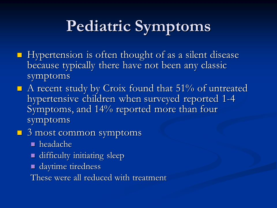 Pediatric Symptoms Hypertension is often thought of as a silent disease because typically there have not been any classic symptoms Hypertension is often thought of as a silent disease because typically there have not been any classic symptoms A recent study by Croix found that 51% of untreated hypertensive children when surveyed reported 1-4 Symptoms, and 14% reported more than four symptoms A recent study by Croix found that 51% of untreated hypertensive children when surveyed reported 1-4 Symptoms, and 14% reported more than four symptoms 3 most common symptoms 3 most common symptoms headache headache difficulty initiating sleep difficulty initiating sleep daytime tiredness daytime tiredness These were all reduced with treatment