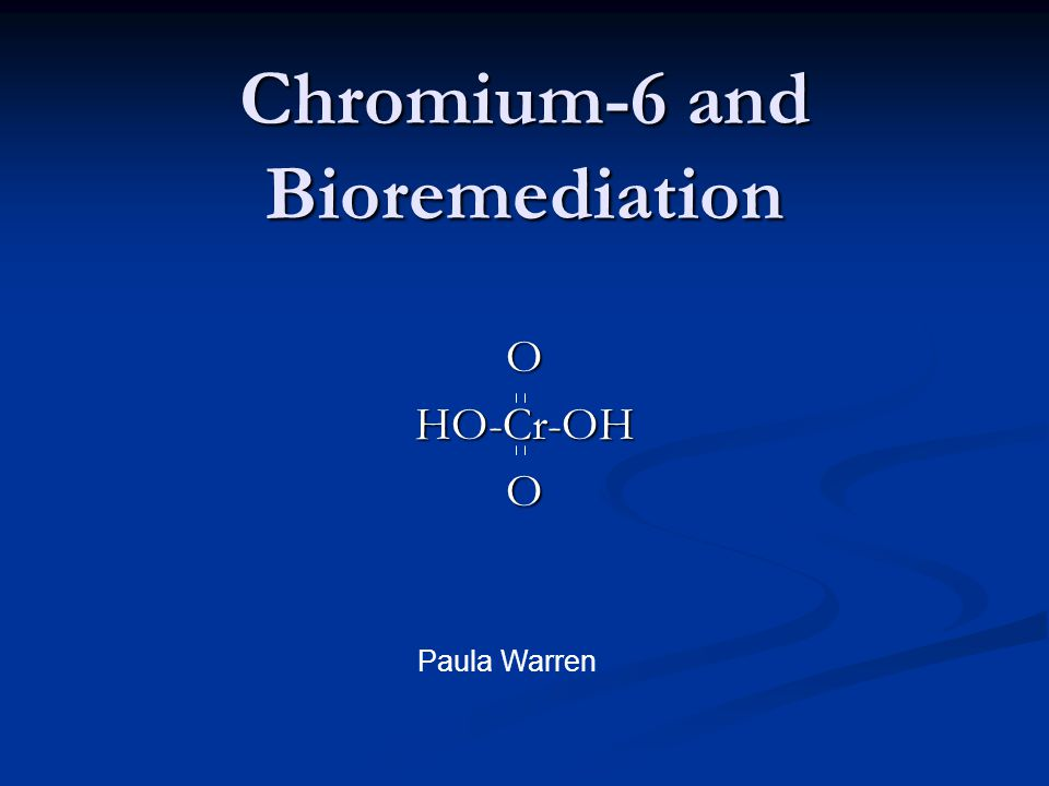 Chromium-6 and Bioremediation OHO-Cr-OHO Paula Warren