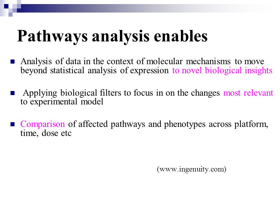 Pathways analysis enables Analysis of data in the context of molecular mechanisms to move beyond statistical analysis of expression to novel biological insights Applying biological filters to focus in on the changes most relevant to experimental model Comparison of affected pathways and phenotypes across platform, time, dose etc (www.ingenuity.com)