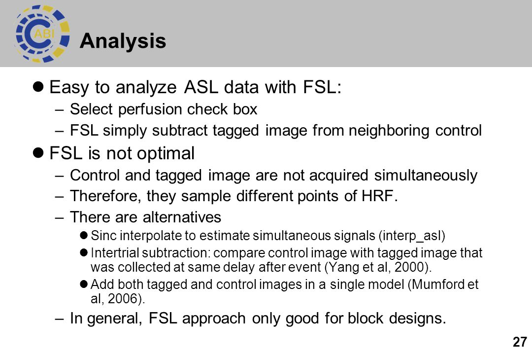 27 Analysis Easy to analyze ASL data with FSL: –Select perfusion check box –FSL simply subtract tagged image from neighboring control FSL is not optim