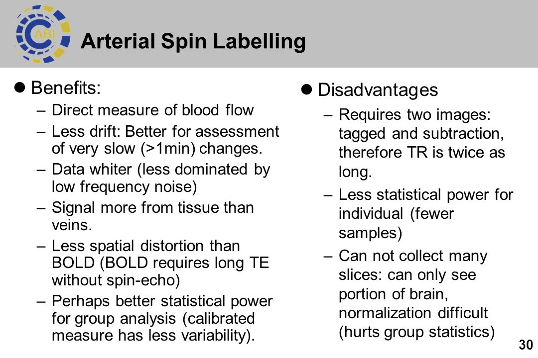 30 Arterial Spin Labelling Benefits: –Direct measure of blood flow –Less drift: Better for assessment of very slow (>1min) changes. –Data whiter (less