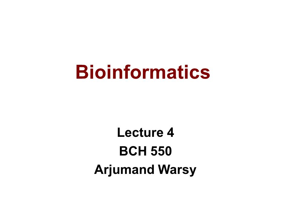 Bioinformatics Lecture 4 BCH 550 Arjumand Warsy